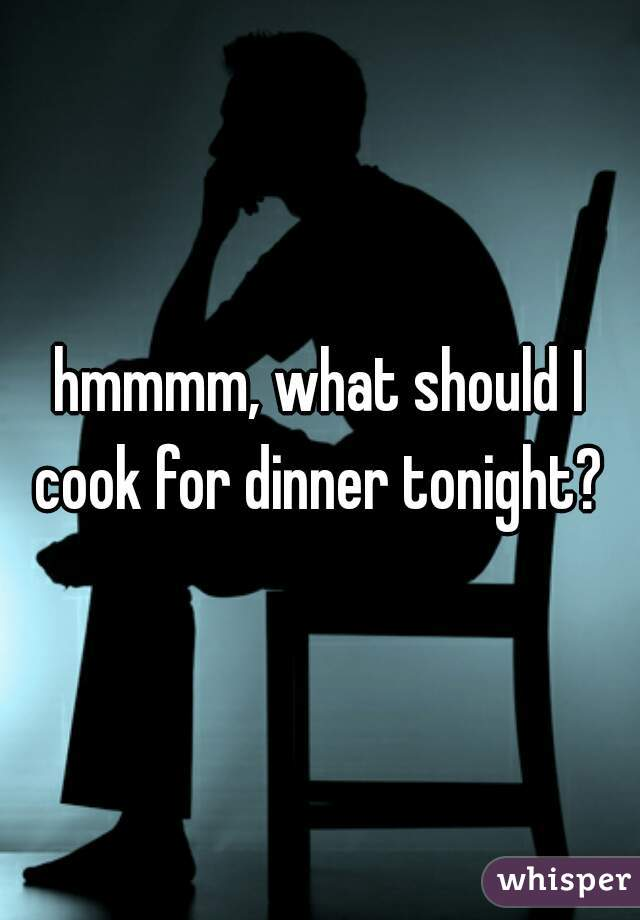 hmmmm, what should I cook for dinner tonight?