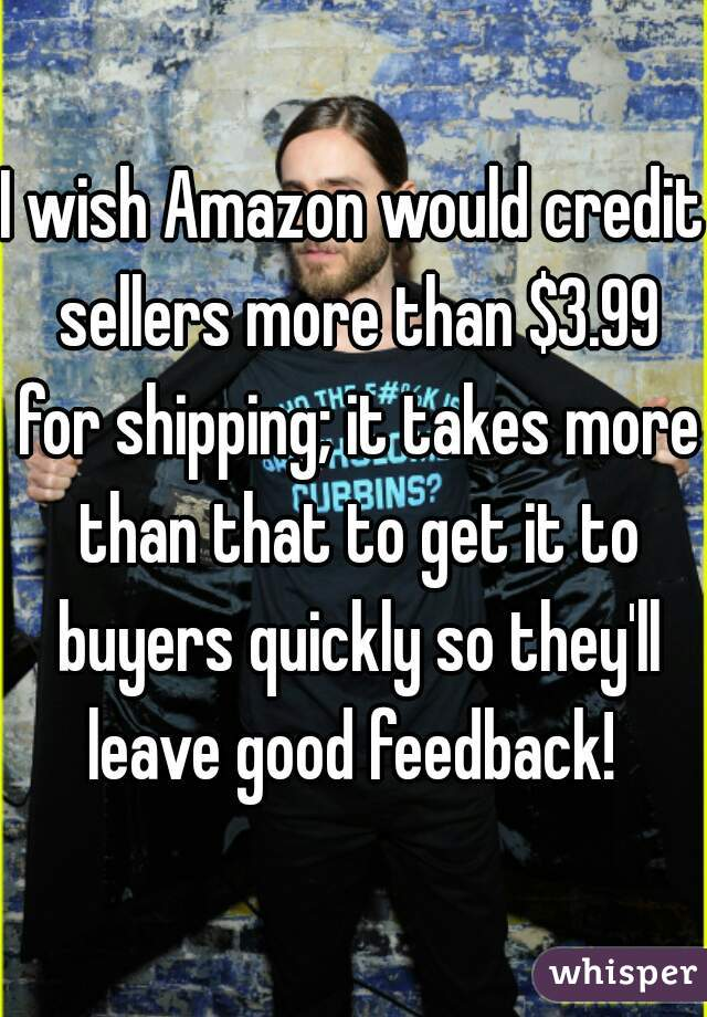 I wish Amazon would credit sellers more than $3.99 for shipping; it takes more than that to get it to buyers quickly so they'll leave good feedback!