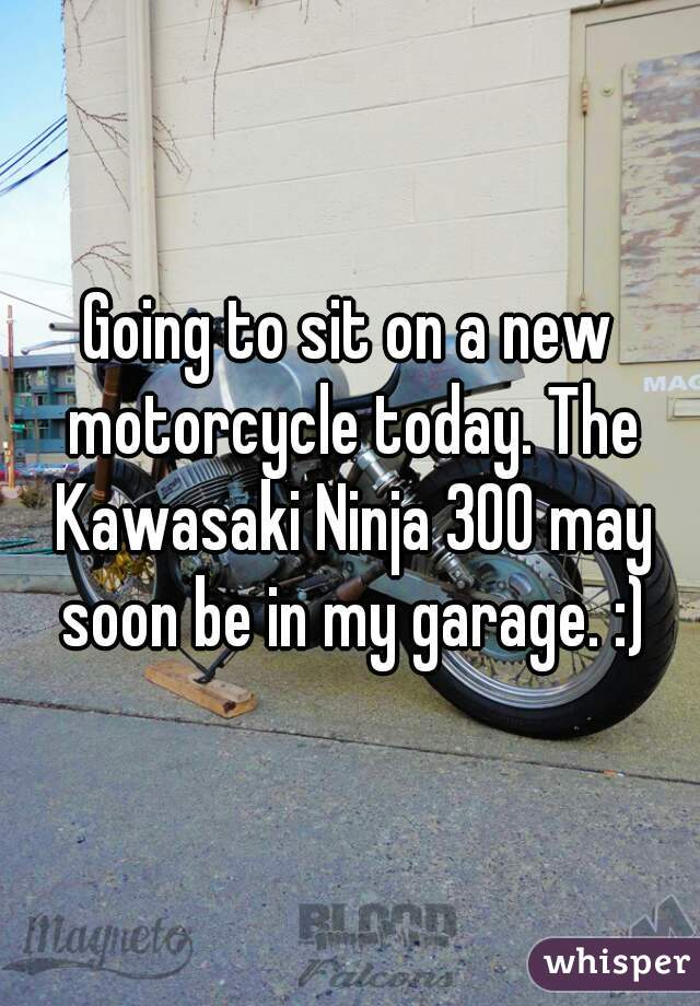 Going to sit on a new motorcycle today. The Kawasaki Ninja 300 may soon be in my garage. :)