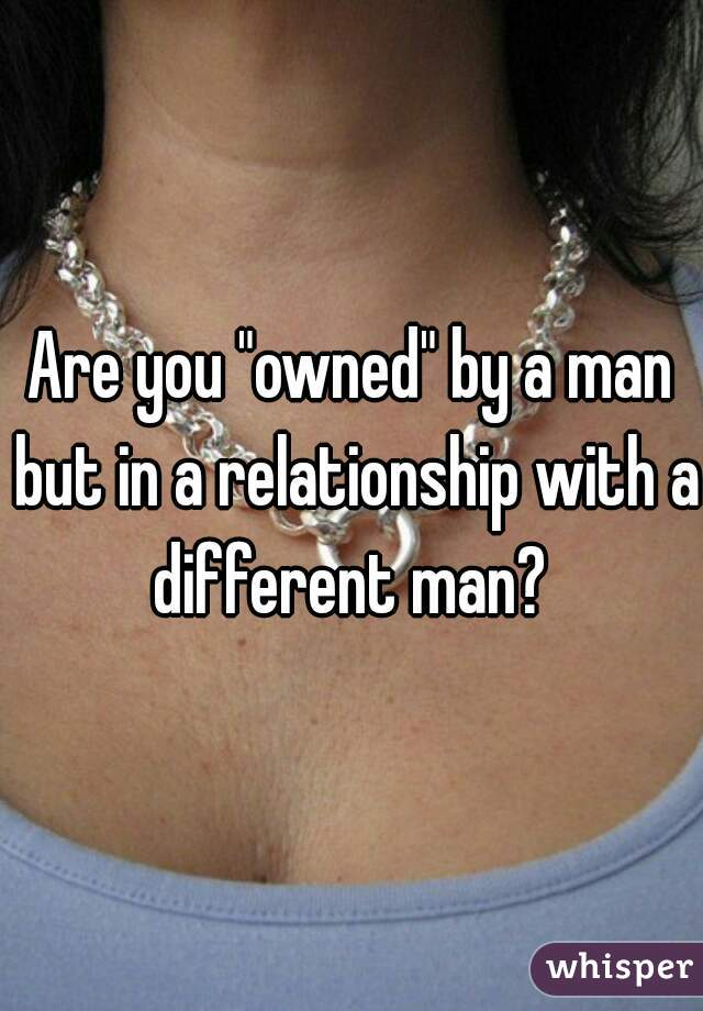 """Are you """"owned"""" by a man but in a relationship with a different man?"""