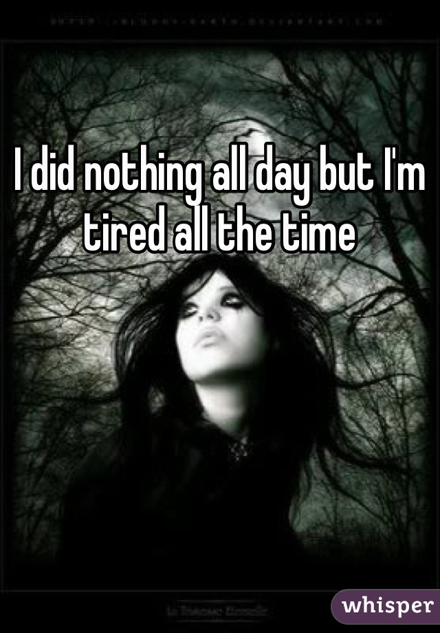 I did nothing all day but I'm tired all the time