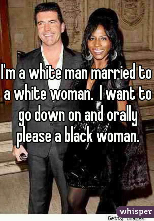 I'm a white man married to a white woman.  I want to go down on and orally please a black woman.