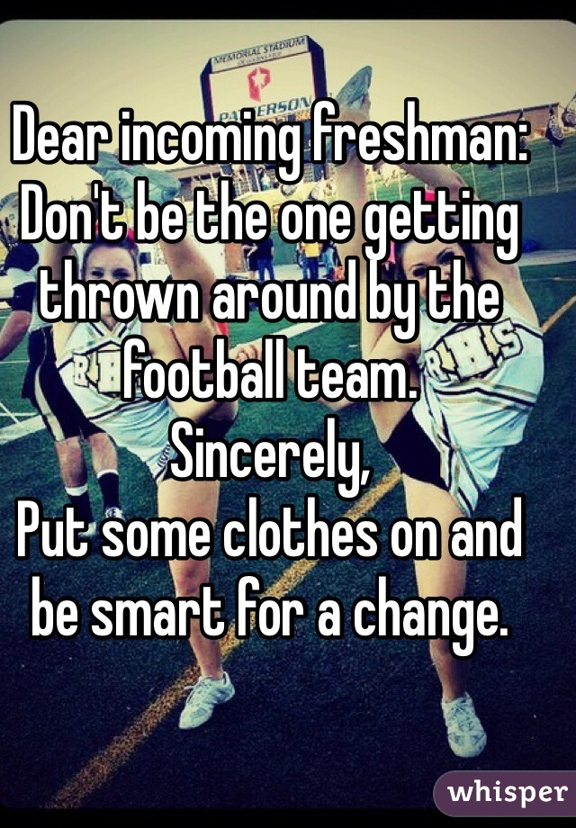 Dear incoming freshman: Don't be the one getting thrown around by the football team. Sincerely, Put some clothes on and be smart for a change.
