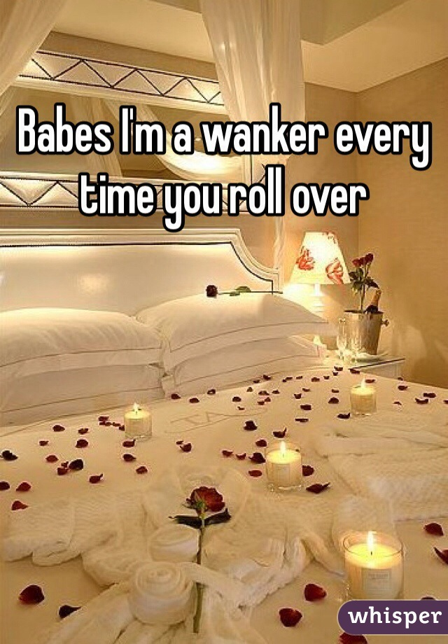 Babes I'm a wanker every time you roll over