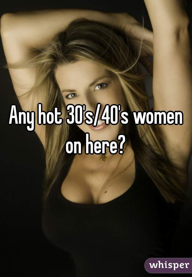 Any hot 30's/40's women on here?