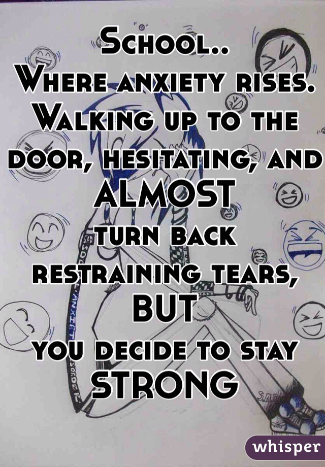 School.. Where anxiety rises. Walking up to the door, hesitating, and ALMOST  turn back restraining tears, BUT  you decide to stay STRONG