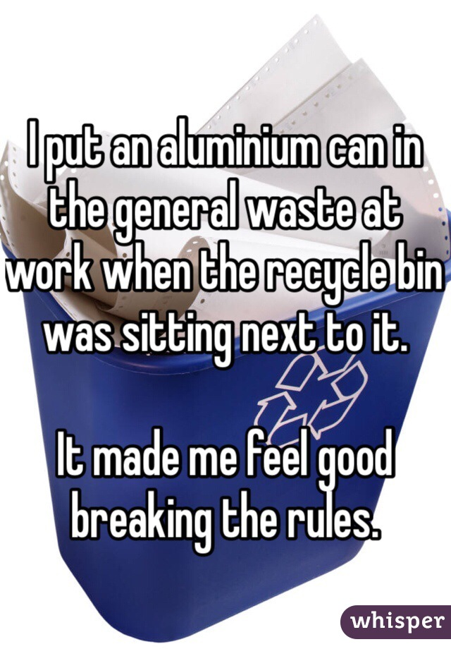I put an aluminium can in the general waste at work when the recycle bin was sitting next to it.   It made me feel good breaking the rules.