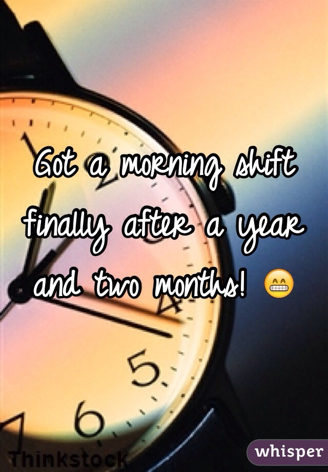 Got a morning shift finally after a year and two months! 😁