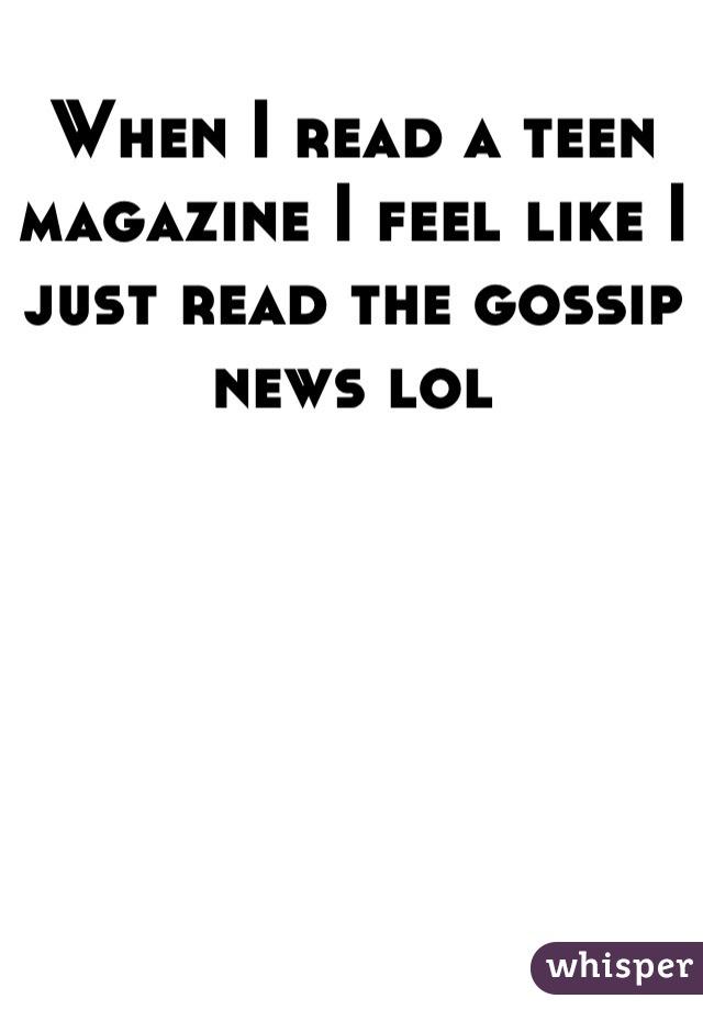 When I read a teen magazine I feel like I just read the gossip news lol
