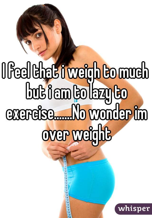 I feel that i weigh to much but i am to lazy to exercise.......No wonder im over weight