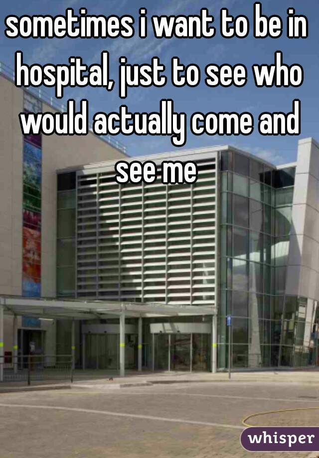 sometimes i want to be in hospital, just to see who would actually come and see me