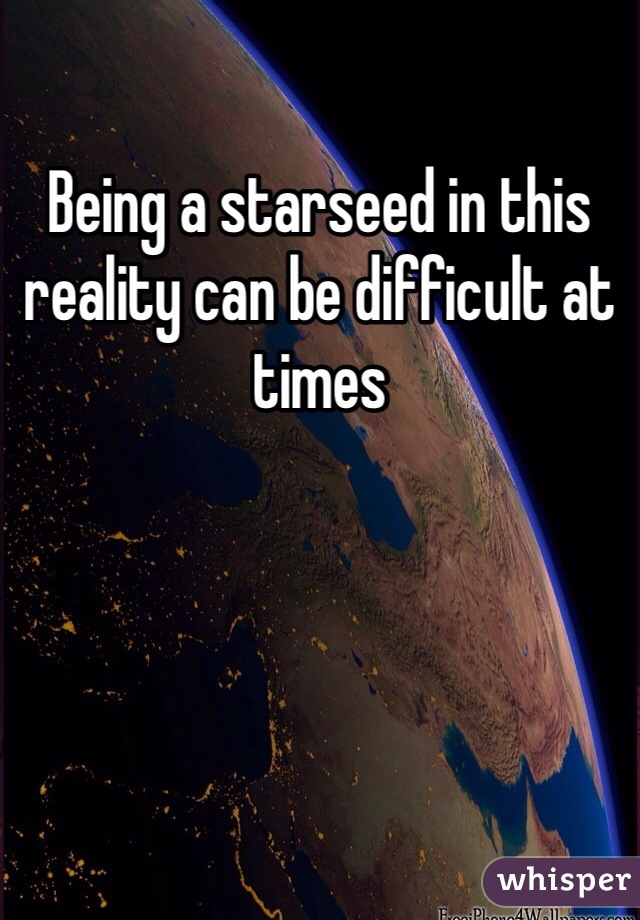Being a starseed in this reality can be difficult at times
