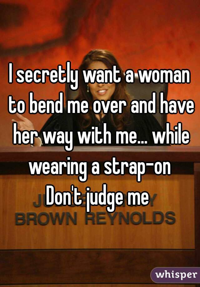 I secretly want a woman to bend me over and have her way with me... while wearing a strap-on    Don't judge me
