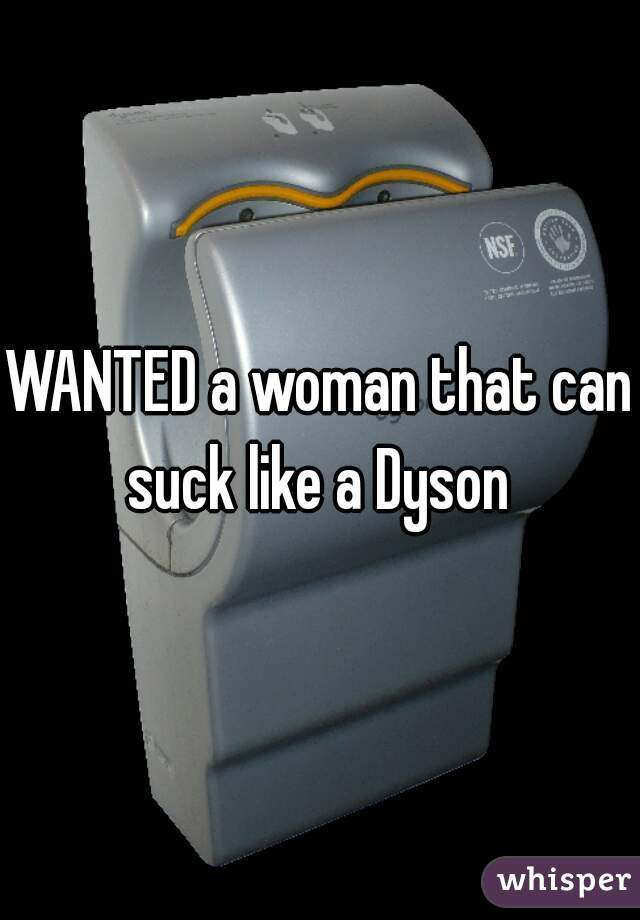 WANTED a woman that can suck like a Dyson