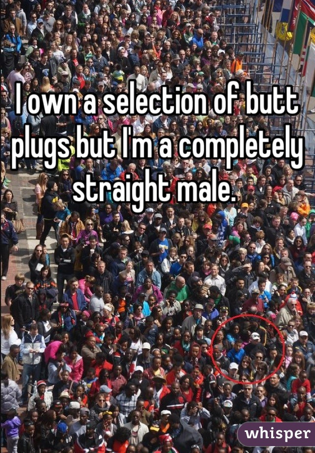 I own a selection of butt plugs but I'm a completely straight male.