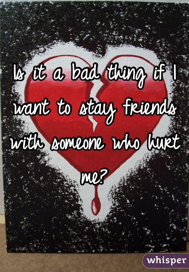 Is it a bad thing if I want to stay friends with someone who hurt me?