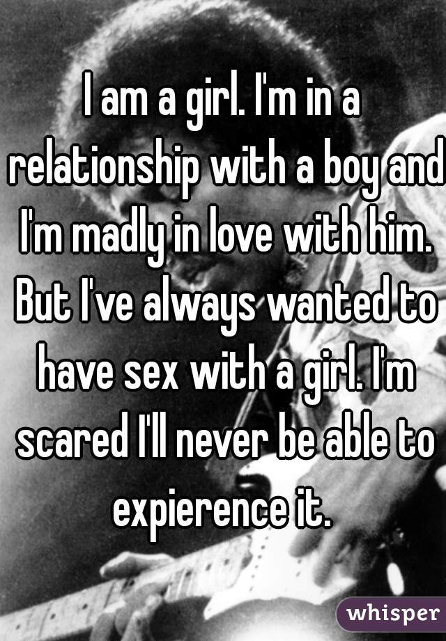 I am a girl. I'm in a relationship with a boy and I'm madly in love with him. But I've always wanted to have sex with a girl. I'm scared I'll never be able to expierence it.