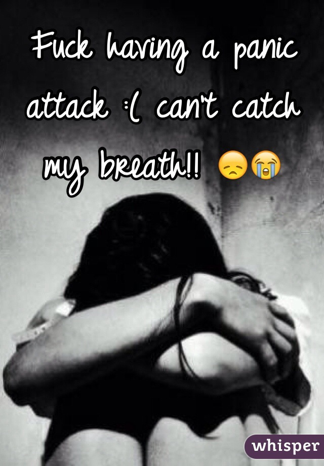 Fuck having a panic attack :( can't catch my breath!! 😞😭