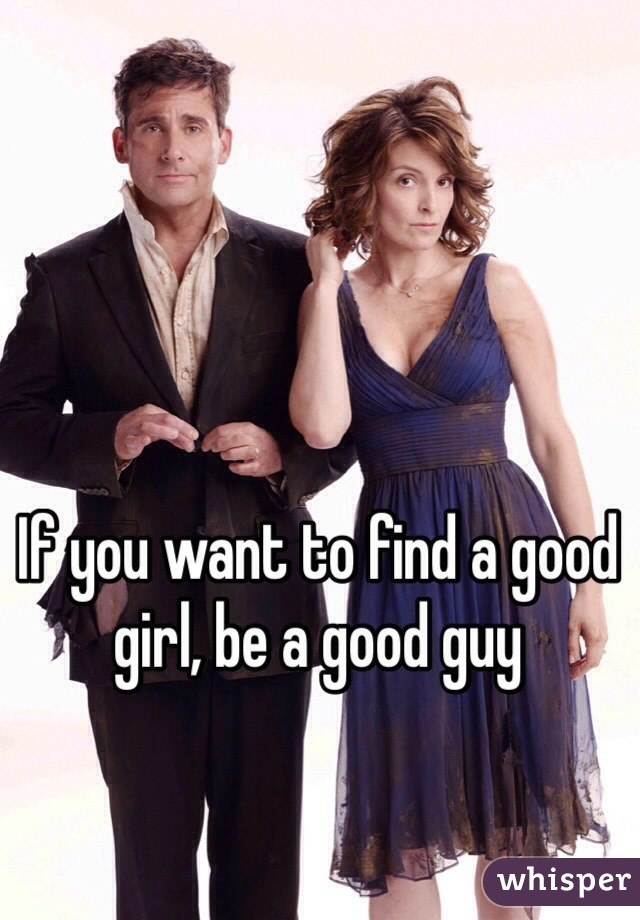 If you want to find a good girl, be a good guy