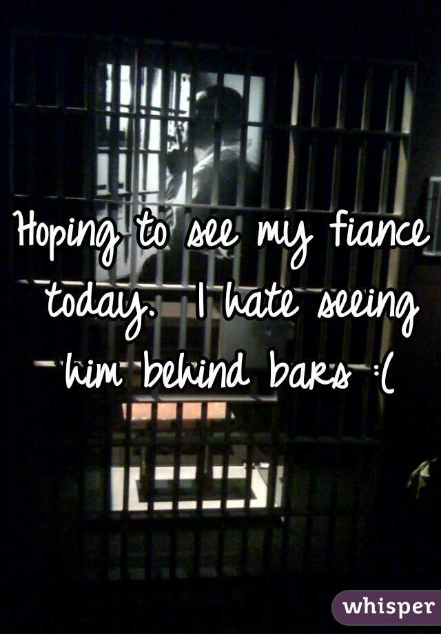 Hoping to see my fiance today.  I hate seeing him behind bars :(