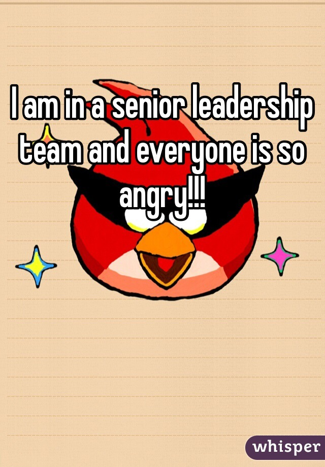 I am in a senior leadership team and everyone is so angry!!!