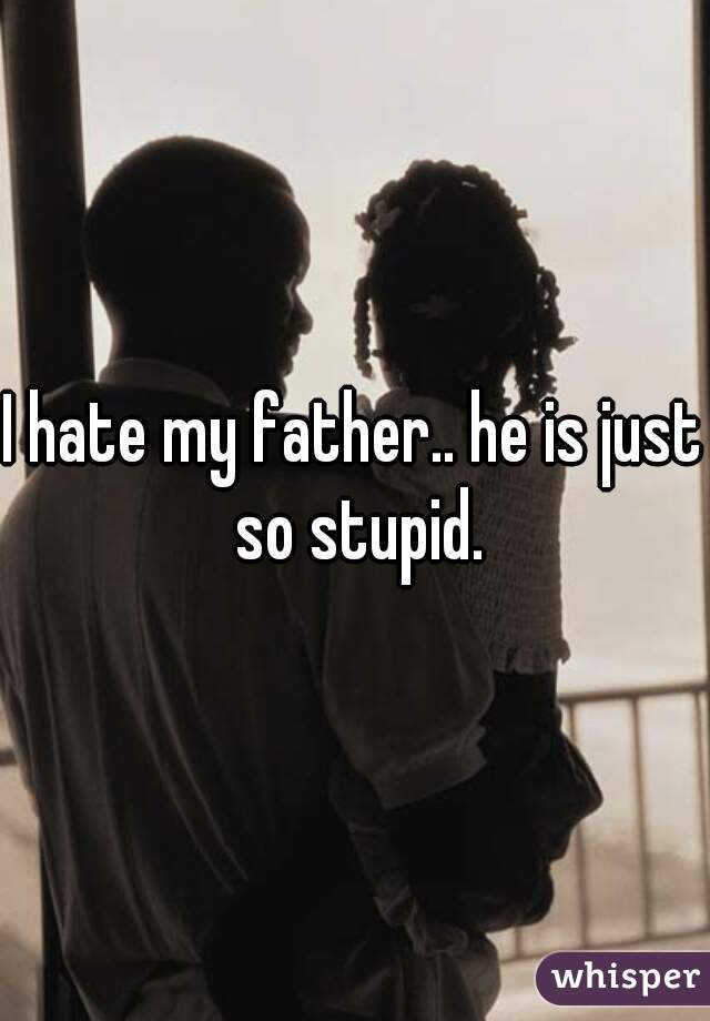 I hate my father.. he is just so stupid.