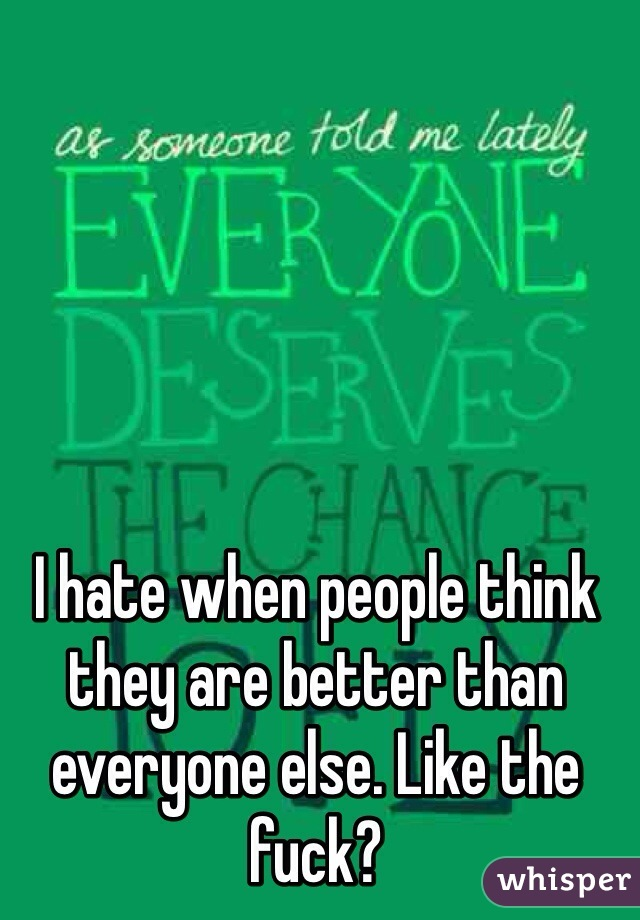 I hate when people think they are better than everyone else. Like the fuck?
