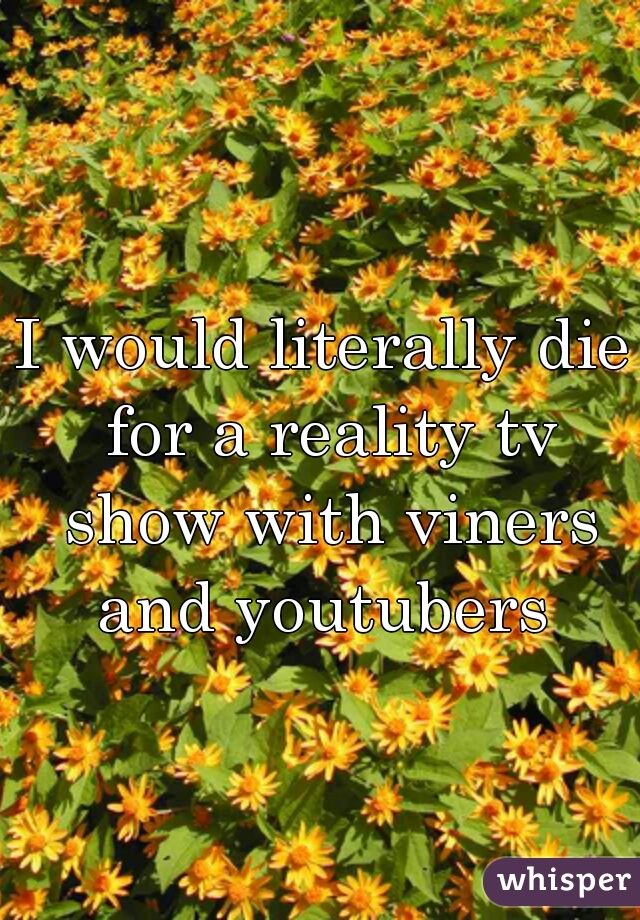 I would literally die for a reality tv show with viners and youtubers