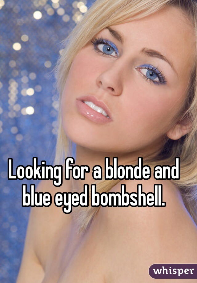 Looking for a blonde and blue eyed bombshell.