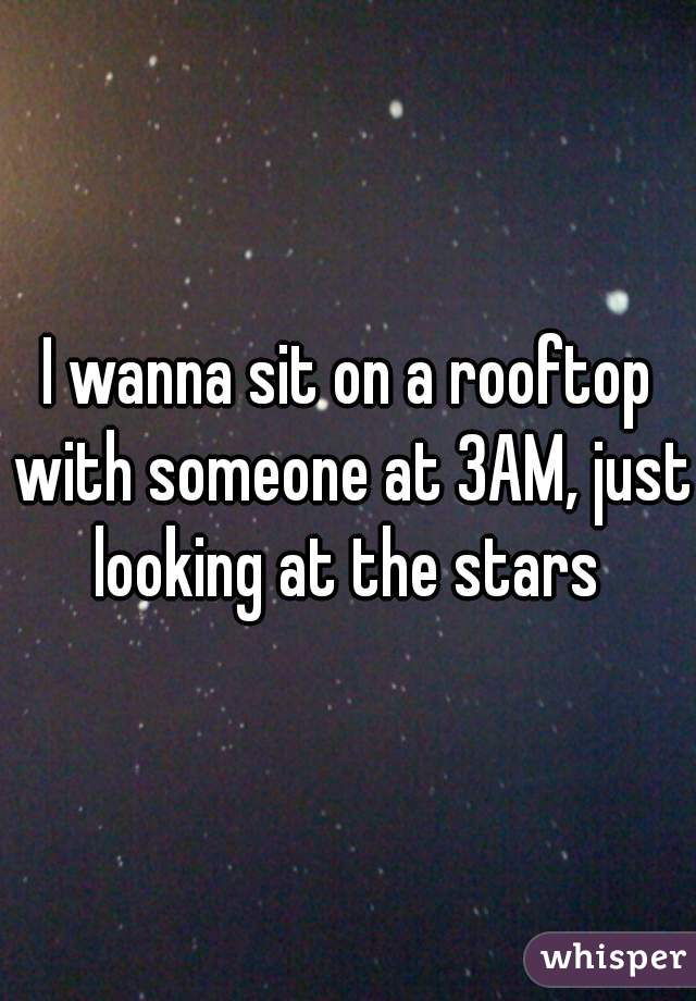 I wanna sit on a rooftop with someone at 3AM, just looking at the stars