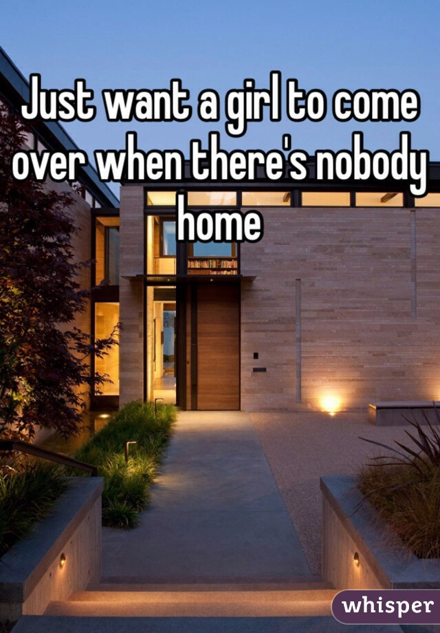 Just want a girl to come over when there's nobody home
