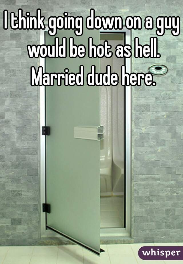 I think going down on a guy would be hot as hell. Married dude here.