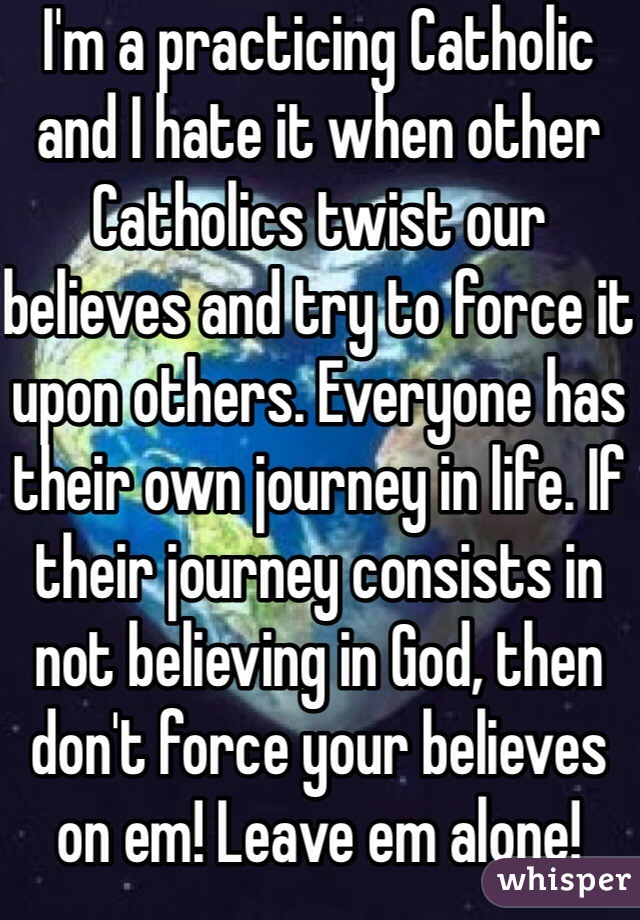 I'm a practicing Catholic and I hate it when other Catholics twist our believes and try to force it upon others. Everyone has their own journey in life. If their journey consists in not believing in God, then don't force your believes on em! Leave em alone!