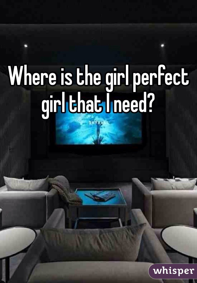 Where is the girl perfect girl that I need?