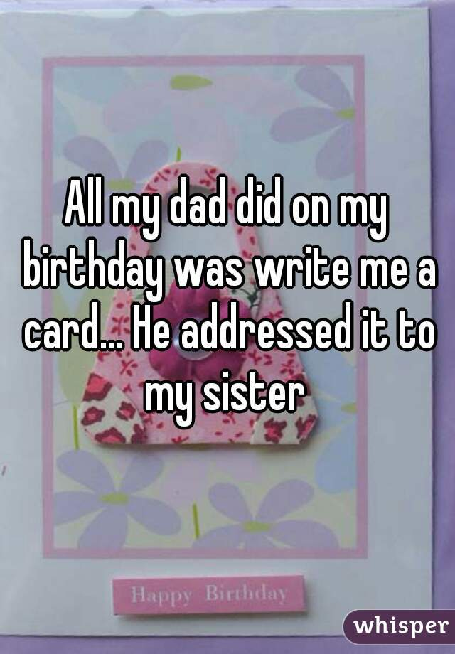 All my dad did on my birthday was write me a card... He addressed it to my sister