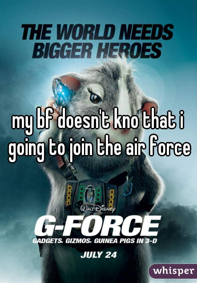 my bf doesn't kno that i going to join the air force