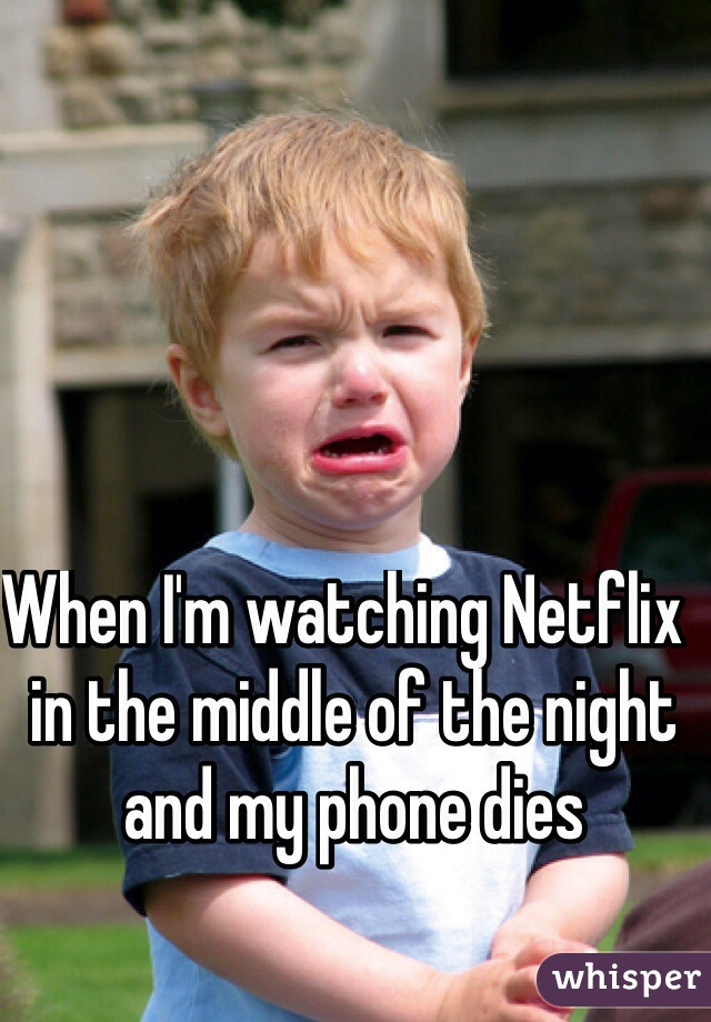 When I'm watching Netflix  in the middle of the night and my phone dies