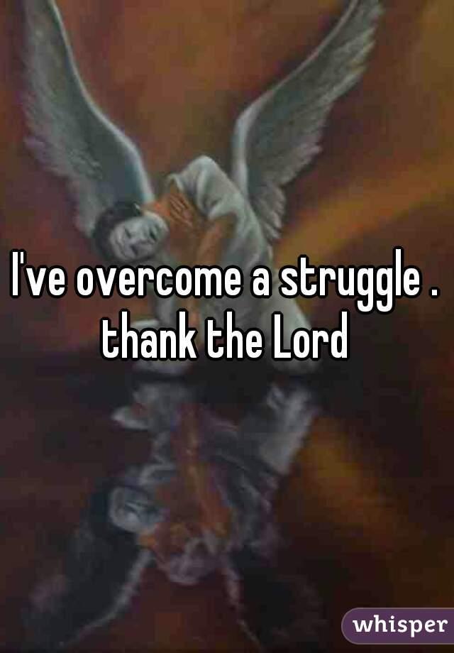 I've overcome a struggle . thank the Lord