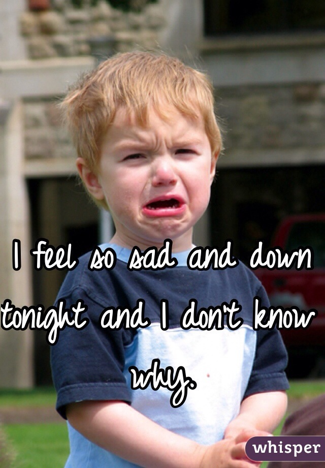 I feel so sad and down tonight and I don't know why.