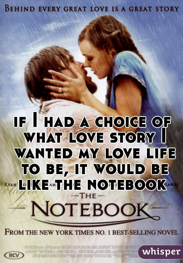 if I had a choice of what love story I wanted my love life to be, it would be like the notebook
