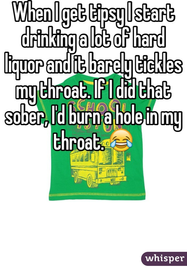 When I get tipsy I start drinking a lot of hard liquor and it barely tickles my throat. If I did that sober, I'd burn a hole in my throat. 😂