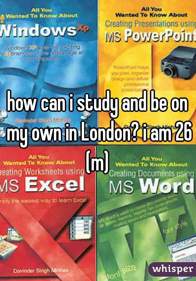 how can i study and be on my own in London? i am 26 (m)