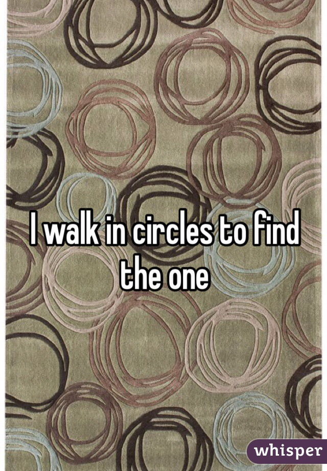 I walk in circles to find the one