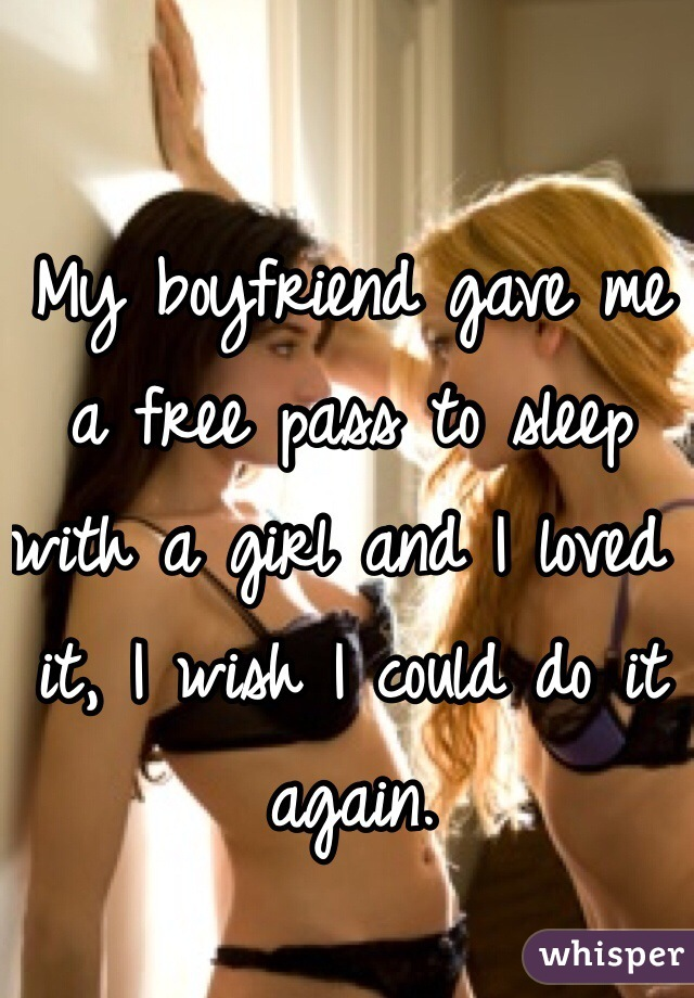 My boyfriend gave me a free pass to sleep with a girl and I loved it, I wish I could do it again.