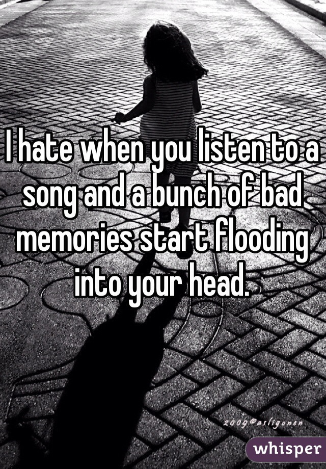 I hate when you listen to a song and a bunch of bad memories start flooding into your head.