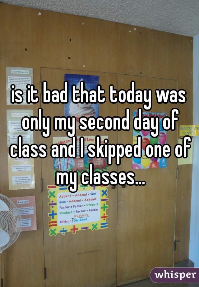 is it bad that today was only my second day of class and I skipped one of my classes...