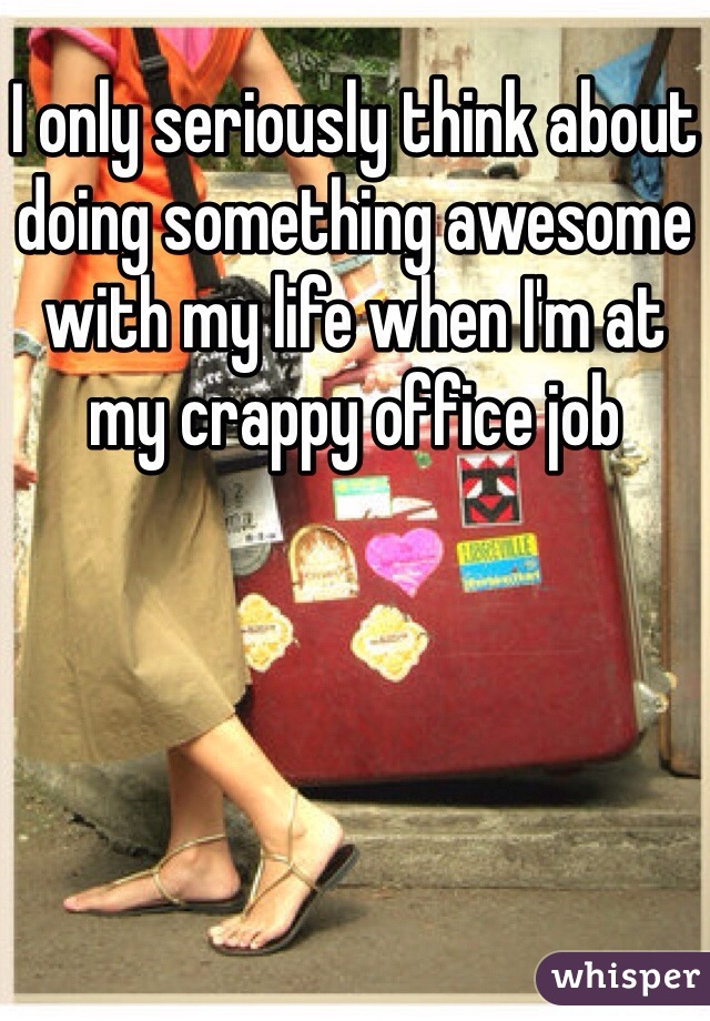 I only seriously think about doing something awesome with my life when I'm at my crappy office job