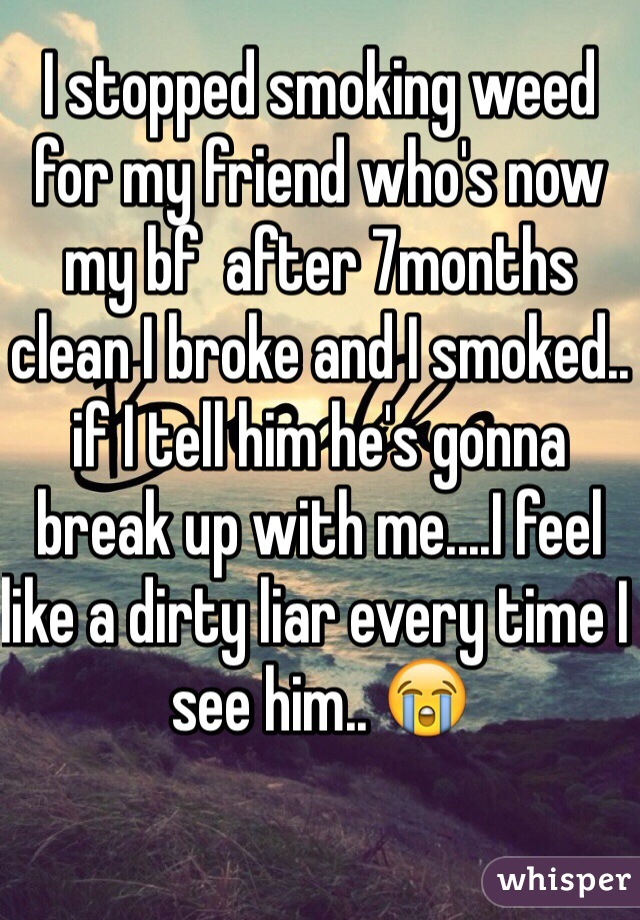 I stopped smoking weed for my friend who's now my bf  after 7months clean I broke and I smoked.. if I tell him he's gonna break up with me....I feel like a dirty liar every time I see him.. 😭