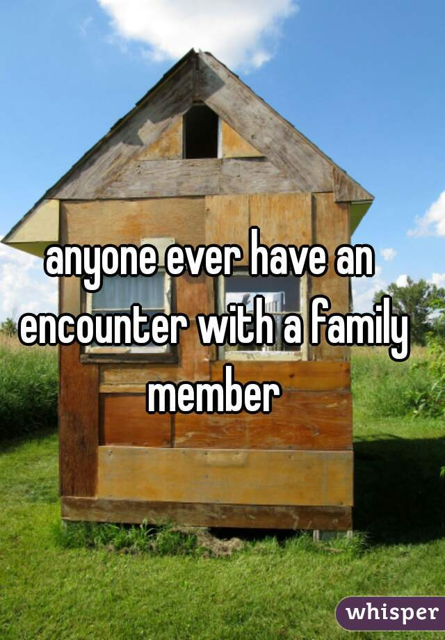 anyone ever have an encounter with a family member