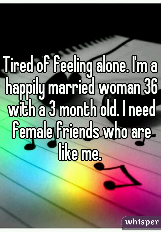 Tired of feeling alone. I'm a happily married woman 36 with a 3 month old. I need female friends who are like me.